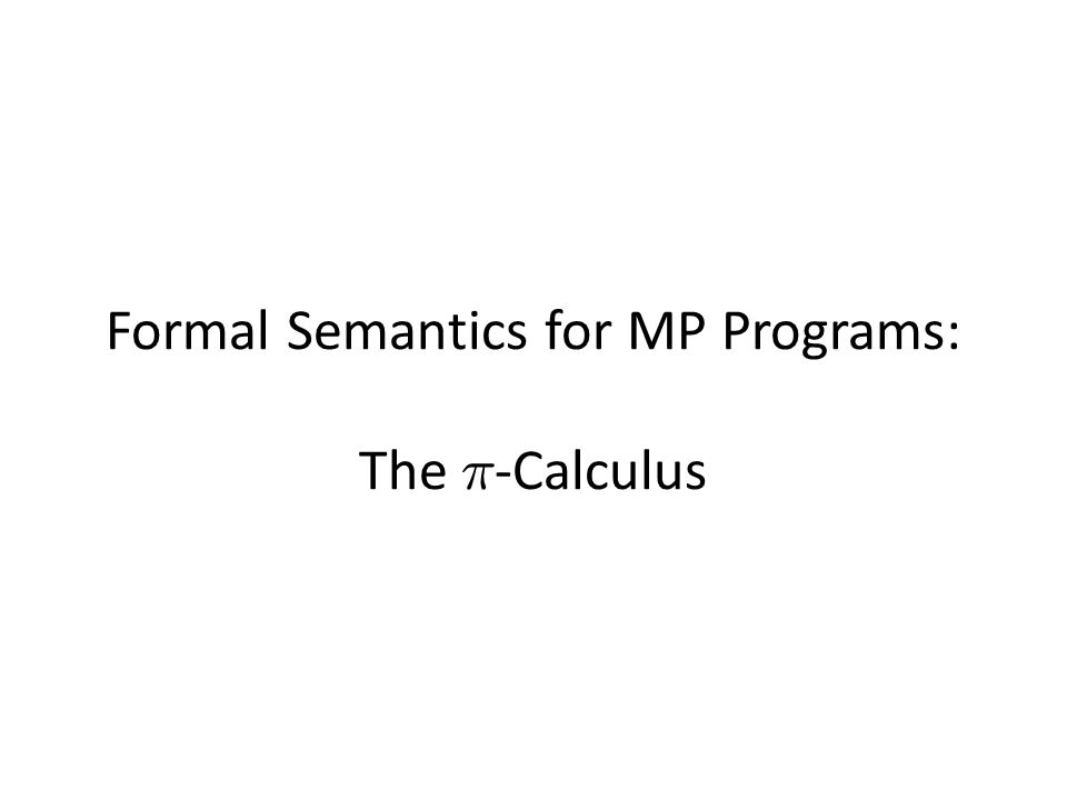 The ¼ -Calculus developed by Milner, Parrow, and Walker in the early 1990's as a generalization of value-passing CCS.