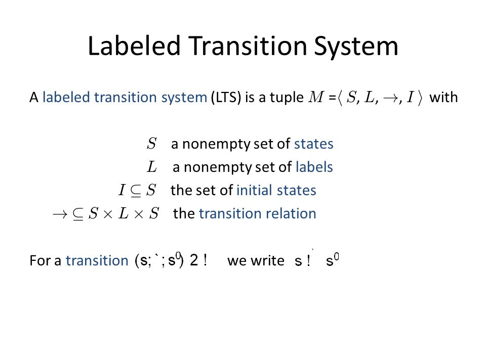 Labeled Transition System A labeled transition system (LTS) is a tuple M = h S, L, !, I i with S a nonempty set of states L a nonempty set of labels I µ S the set of initial states .