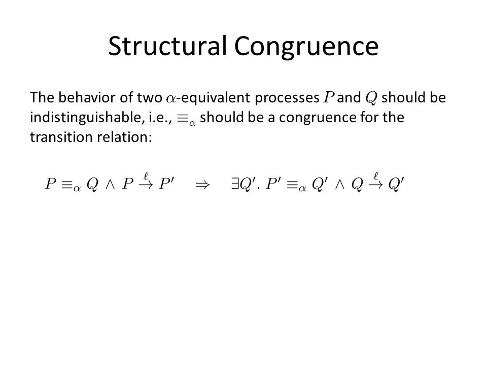 Structural Congruence The behavior of two ® -equivalent processes P and Q should be indistinguishable, i.e., ´ ® should be a congruence for the transition relation: There are other such structural equivalences.