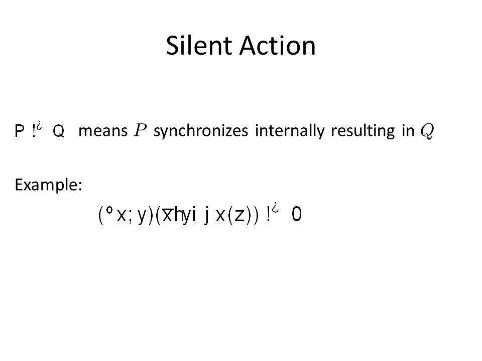 Silent Action means P synchronizes internally resulting in Q Example: