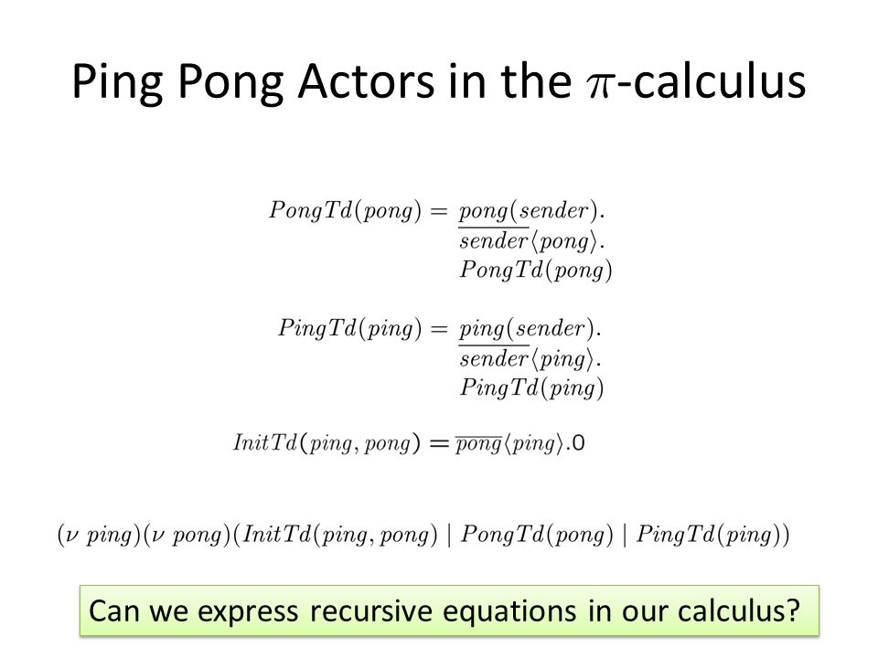 Ping Pong Actors in the ¼ -calculus Can we express recursive equations in our calculus?