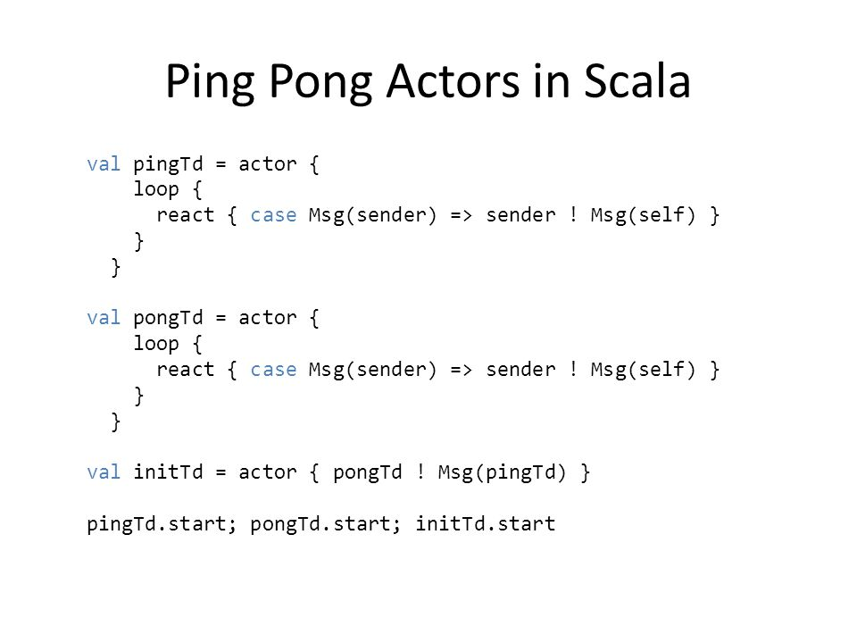Ping Pong Actors in Scala val pingTd = actor { loop { react { case Msg(sender) => sender .