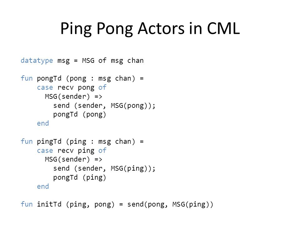 Ping Pong Actors in CML datatype msg = MSG of msg chan fun pongTd (pong : msg chan) = case recv pong of MSG(sender) => send (sender, MSG(pong)); pongTd (pong) end fun pingTd (ping : msg chan) = case recv ping of MSG(sender) => send (sender, MSG(ping)); pongTd (ping) end fun initTd (ping, pong) = send(pong, MSG(ping))