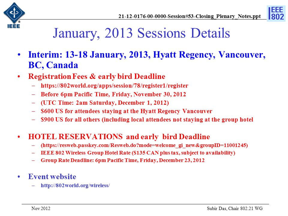 21-12-0176-00-0000-Session#53-Closing_Plenary_Notes.ppt January, 2013 Sessions Details Interim: 13-18 January, 2013, Hyatt Regency, Vancouver, BC, Canada Registration Fees & early bird Deadline –https://802world.org/apps/session/78/register1/register –Before 6pm Pacific Time, Friday, November 30, 2012 –(UTC Time: 2am Saturday, December 1, 2012) –$600 US for attendees staying at the Hyatt Regency Vancouver –$900 US for all others (including local attendees not staying at the group hotel HOTEL RESERVATIONS and early bird Deadline –(https://resweb.passkey.com/Resweb.do mode=welcome_gi_new&groupID=11001245) –IEEE 802 Wireless Group Hotel Rate ($135 CAN plus tax, subject to availability) –Group Rate Deadline: 6pm Pacific Time, Friday, December 23, 2012 Event website –http://802world.org/wireless/ Subir Das, Chair 802.21 WG Nov 2012