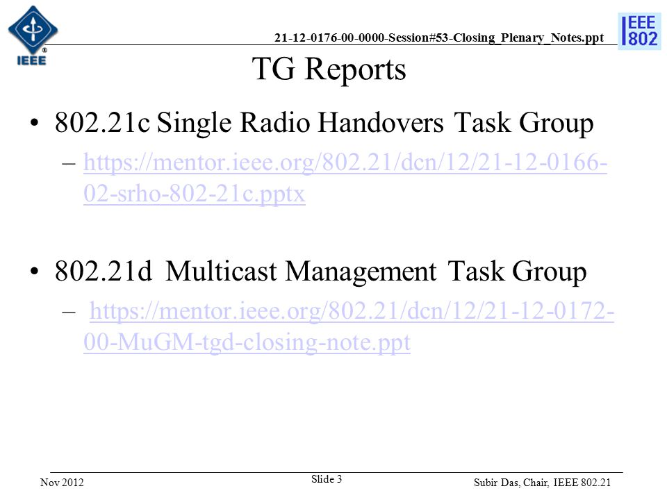 21-12-0176-00-0000-Session#53-Closing_Plenary_Notes.ppt Liaison Reports 802.11 Report –https://mentor.ieee.org/802.21/dcn/12/21-12-0178- 00-0000-802-11-liaison-report-for-2012-11.ppthttps://mentor.ieee.org/802.21/dcn/12/21-12-0178- 00-0000-802-11-liaison-report-for-2012-11.ppt IETF Report –https://mentor.ieee.org/802.21/dcn/12/21-12-0174- 00-0000-ietf-liaison-report.ppthttps://mentor.ieee.org/802.21/dcn/12/21-12-0174- 00-0000-ietf-liaison-report.ppt Subir Das, Chair, IEEE 802.21 Slide 4 Nov 2012