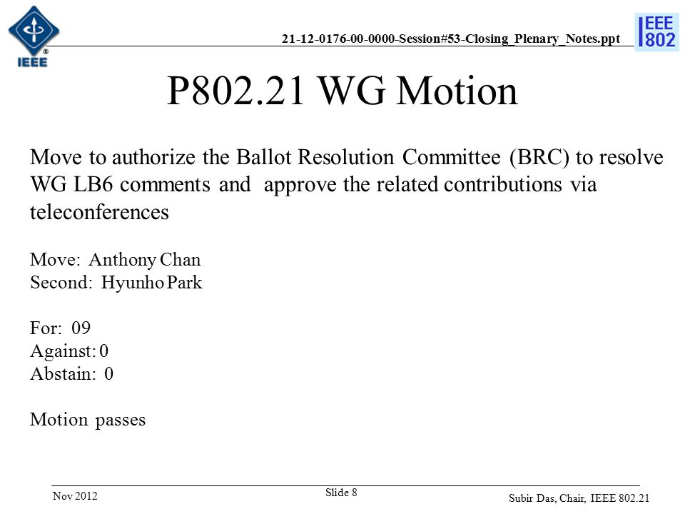 21-12-0176-00-0000-Session#53-Closing_Plenary_Notes.ppt Slide 8 P802.21 WG Motion Move to authorize the Ballot Resolution Committee (BRC) to resolve WG LB6 comments and approve the related contributions via teleconferences Move: Anthony Chan Second: Hyunho Park For: 09 Against: 0 Abstain: 0 Motion passes Subir Das, Chair, IEEE 802.21 Nov 2012