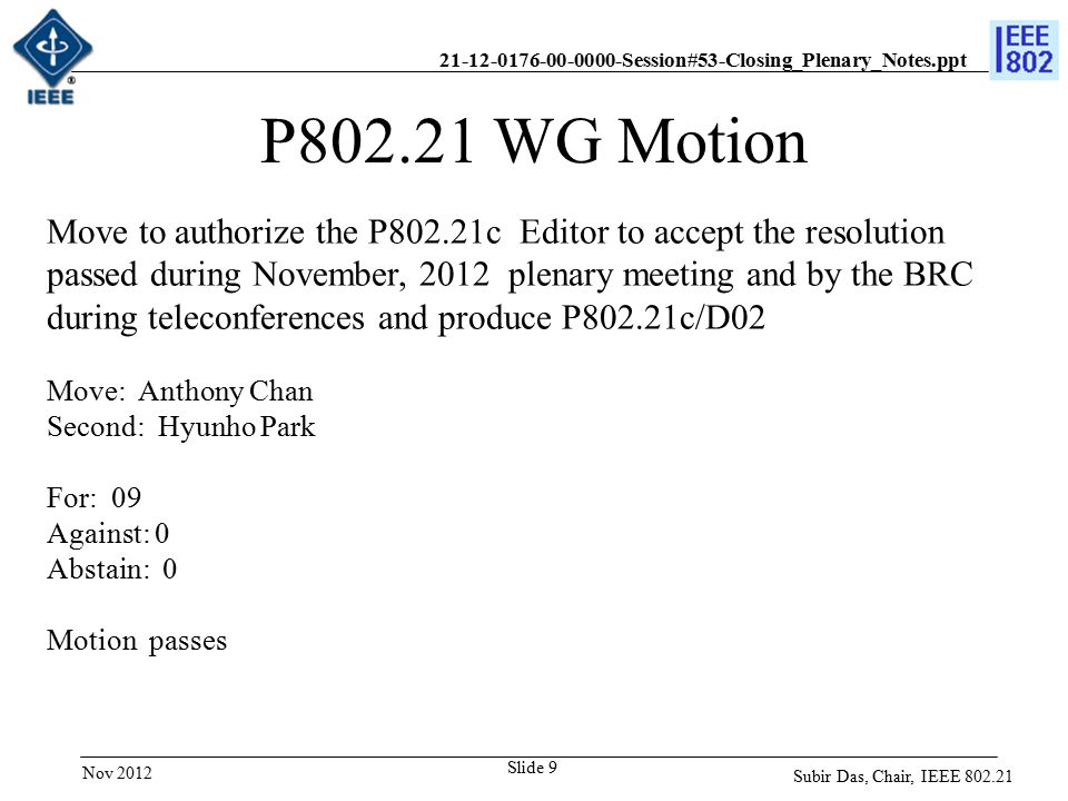 21-12-0176-00-0000-Session#53-Closing_Plenary_Notes.ppt Slide 9 P802.21 WG Motion Move to authorize the P802.21c Editor to accept the resolution passed during November, 2012 plenary meeting and by the BRC during teleconferences and produce P802.21c/D02 Move: Anthony Chan Second: Hyunho Park For: 09 Against: 0 Abstain: 0 Motion passes Subir Das, Chair, IEEE 802.21 Nov 2012