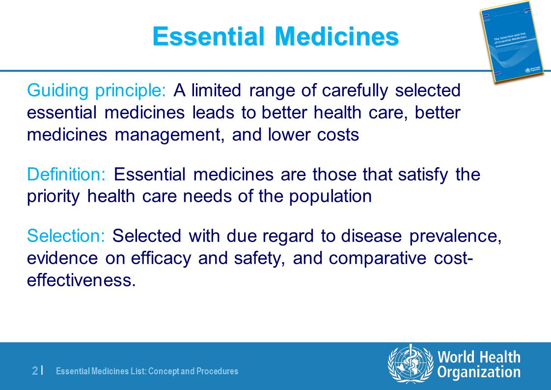 Essential Medicines List: Concept and Procedures 2 |2 | Essential Medicines Guiding principle: A limited range of carefully selected essential medicines leads to better health care, better medicines management, and lower costs Definition: Essential medicines are those that satisfy the priority health care needs of the population Selection: Selected with due regard to disease prevalence, evidence on efficacy and safety, and comparative cost- effectiveness.