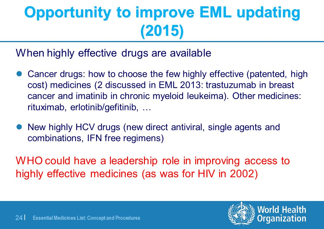 Essential Medicines List: Concept and Procedures 24 | Opportunity to improve EML updating (2015) When highly effective drugs are available Cancer drugs: how to choose the few highly effective (patented, high cost) medicines (2 discussed in EML 2013: trastuzumab in breast cancer and imatinib in chronic myeloid leukeima).