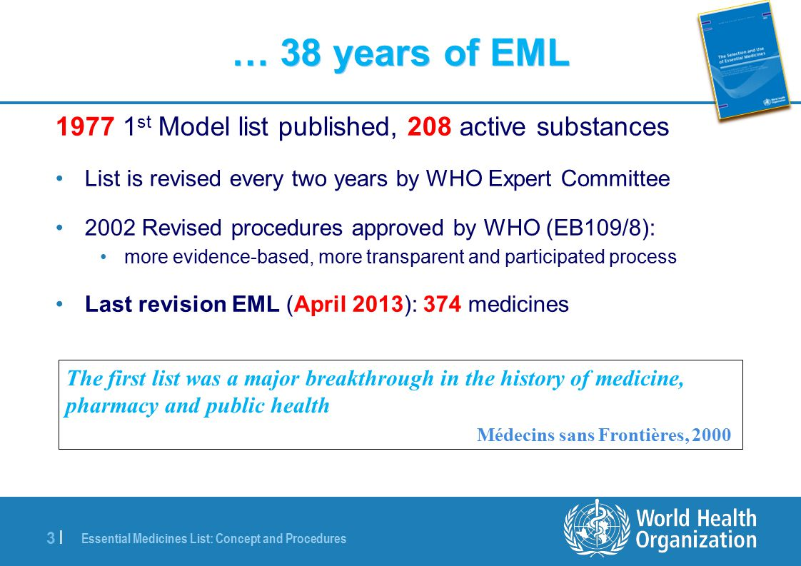 Essential Medicines List: Concept and Procedures 3 |3 | … 38 years of EML 1977 1 st Model list published, 208 active substances List is revised every two years by WHO Expert Committee 2002 Revised procedures approved by WHO (EB109/8): more evidence-based, more transparent and participated process Last revision EML (April 2013): 374 medicines The first list was a major breakthrough in the history of medicine, pharmacy and public health Médecins sans Frontières, 2000