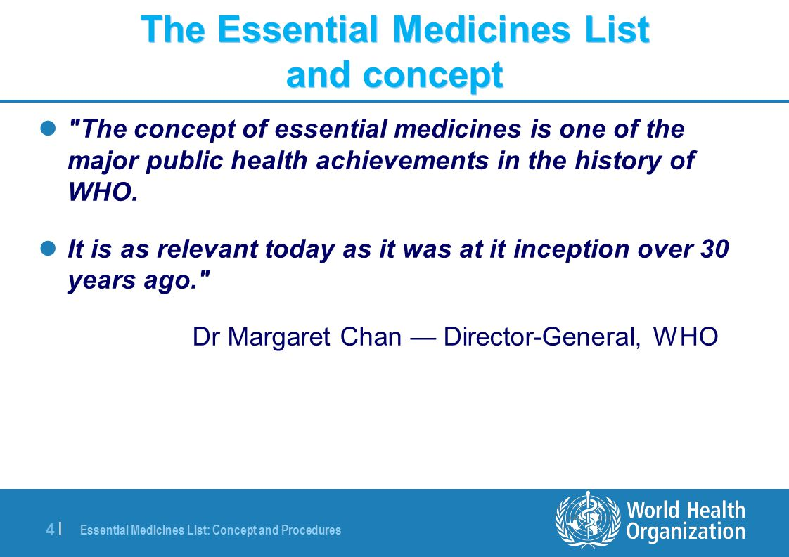 Essential Medicines List: Concept and Procedures 5 |5 | Why is it model Model for its selection process ( one medicine per class approach unless clinically relevant differences demonstrated ) Model to facilitate efforts to improve health of population Regulation Quality (Rational) Responsible and evidence-based use Procurement and Supply Access : Availability, Affordability, Accessibility and Acceptability