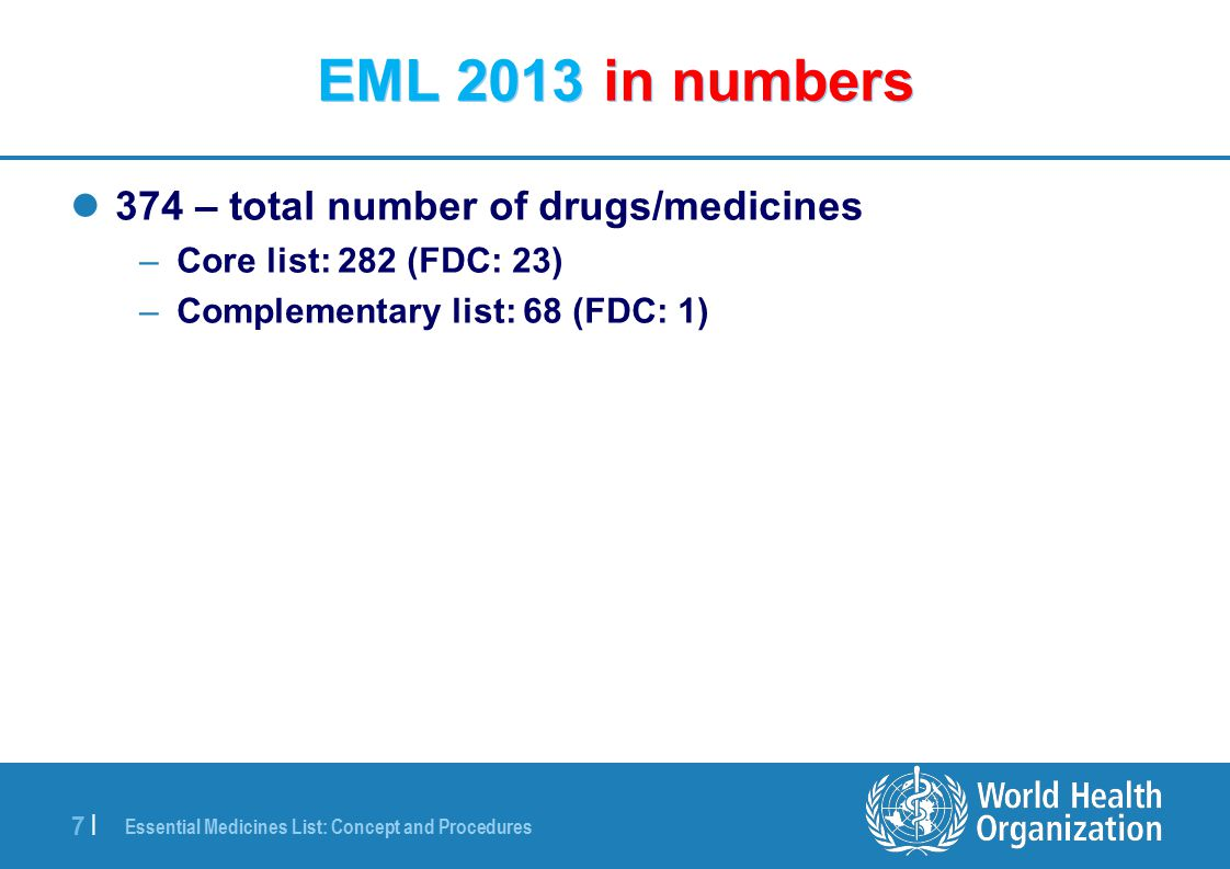 Essential Medicines List: Concept and Procedures 8 |8 | EML 2013 in numbers Adult List 374 – total number of drugs/medicines –Core list: 282 (FDC: 23) –Complementary list: 68 (FDC: 1) Pediatric List 278 in total –Core list: 206 (FDC: 11) –Complementary list: 60 (FDC: 1)
