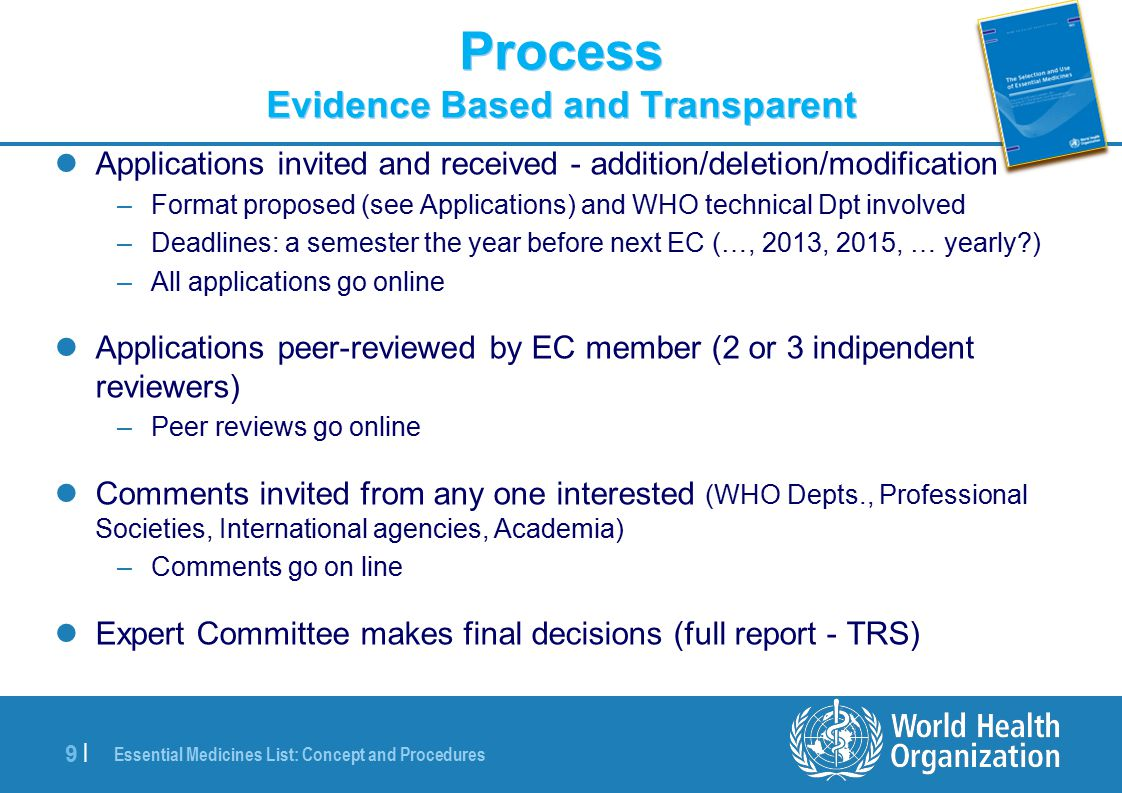 Essential Medicines List: Concept and Procedures 9 |9 | Process Evidence Based and Transparent Applications invited and received - addition/deletion/modification –Format proposed (see Applications) and WHO technical Dpt involved –Deadlines: a semester the year before next EC (…, 2013, 2015, … yearly?) –All applications go online Applications peer-reviewed by EC member (2 or 3 indipendent reviewers) –Peer reviews go online Comments invited from any one interested (WHO Depts., Professional Societies, International agencies, Academia) –Comments go on line Expert Committee makes final decisions (full report - TRS)