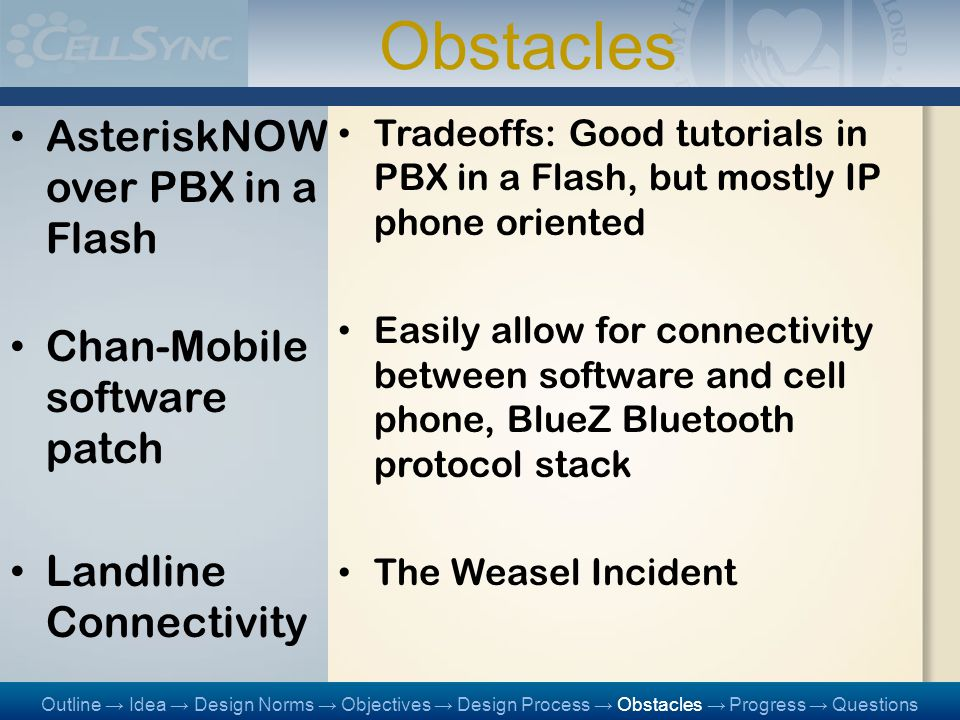 Obstacles AsteriskNOW over PBX in a Flash Chan-Mobile software patch Landline Connectivity Tradeoffs: Good tutorials in PBX in a Flash, but mostly IP phone oriented Easily allow for connectivity between software and cell phone, BlueZ Bluetooth protocol stack The Weasel Incident Outline → Idea → Design Norms → Objectives → Design Process → Obstacles → Progress → Questions