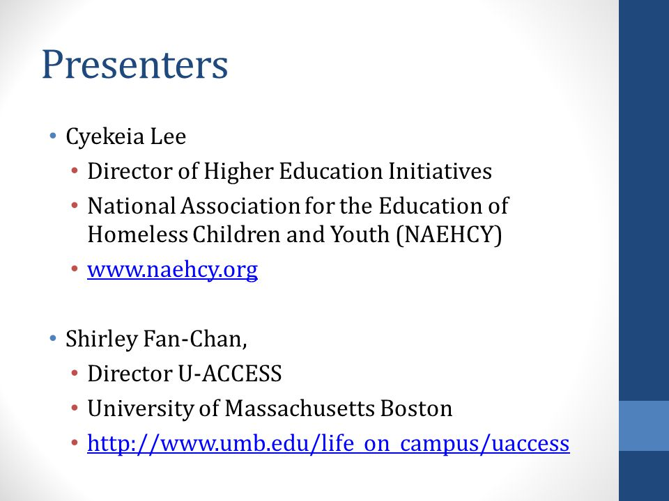 Presenters Cyekeia Lee Director of Higher Education Initiatives National Association for the Education of Homeless Children and Youth (NAEHCY) www.naehcy.org Shirley Fan-Chan, Director U-ACCESS University of Massachusetts Boston http://www.umb.edu/life_on_campus/uaccess