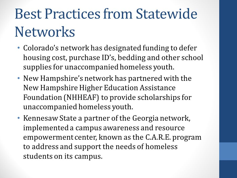 Best Practices from Statewide Networks Colorado's network has designated funding to defer housing cost, purchase ID's, bedding and other school supplies for unaccompanied homeless youth.