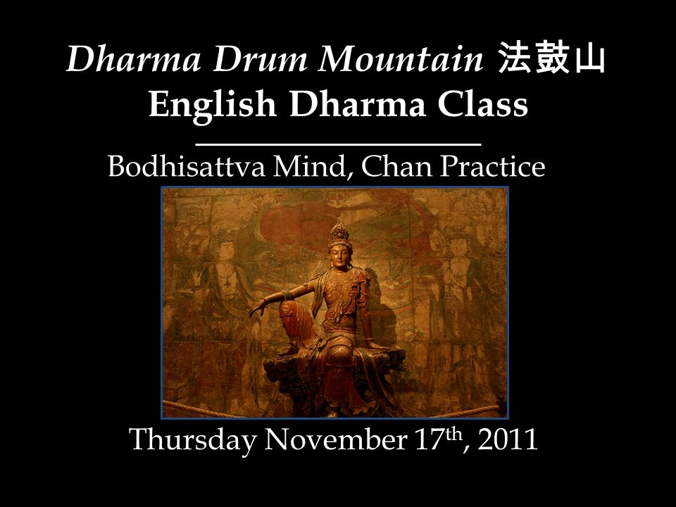 Dharma Drum Mountain 法鼓山 English Dharma Class Thursday November 17 th, 2011 Bodhisattva Mind, Chan Practice