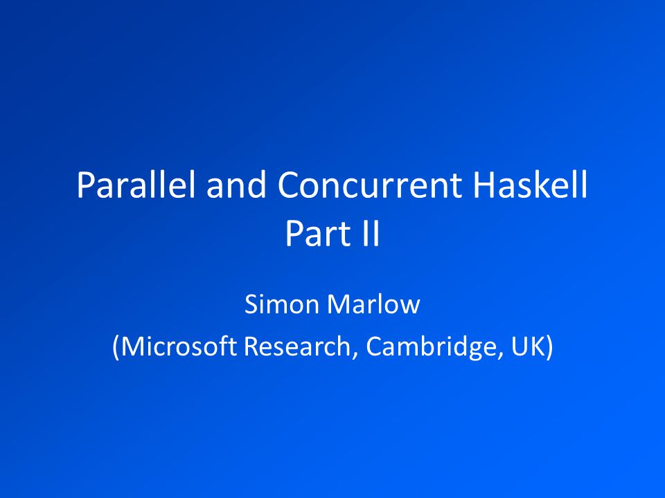 Parallel and Concurrent Haskell Part II Simon Marlow (Microsoft Research, Cambridge, UK)