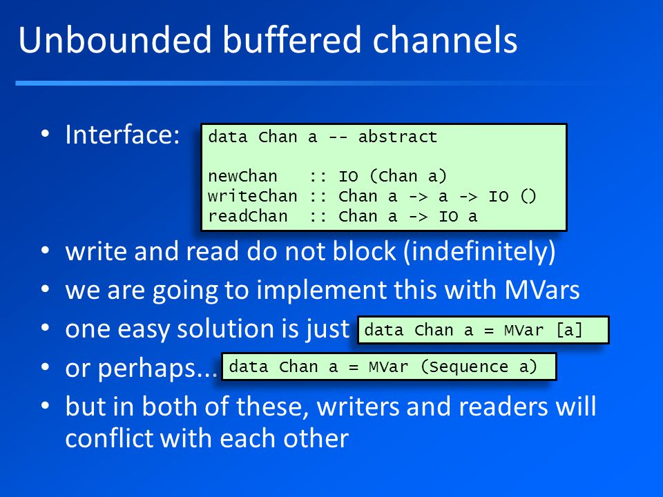 Unbounded buffered channels Interface: write and read do not block (indefinitely) we are going to implement this with MVars one easy solution is just or perhaps...