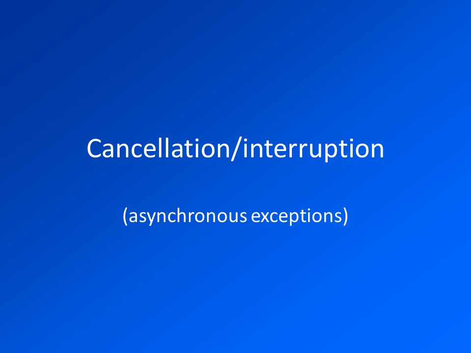 Cancellation/interruption (asynchronous exceptions)