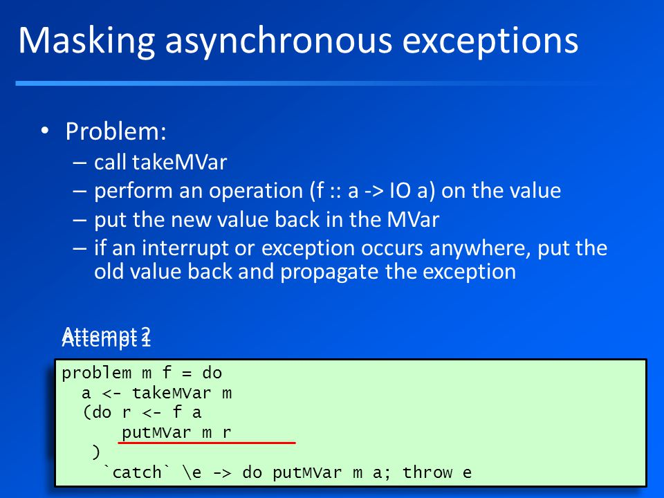 Masking asynchronous exceptions Problem: – call takeMVar – perform an operation (f :: a -> IO a) on the value – put the new value back in the MVar – if an interrupt or exception occurs anywhere, put the old value back and propagate the exception problem m f = do a <- takeMVar m r do putMVar m a; throw e putMVar m r problem m f = do a <- takeMVar m r do putMVar m a; throw e putMVar m r Attempt 1 problem m f = do a <- takeMVar m (do r <- f a putMVar m r ) `catch` \e -> do putMVar m a; throw e problem m f = do a <- takeMVar m (do r <- f a putMVar m r ) `catch` \e -> do putMVar m a; throw e Attempt 2