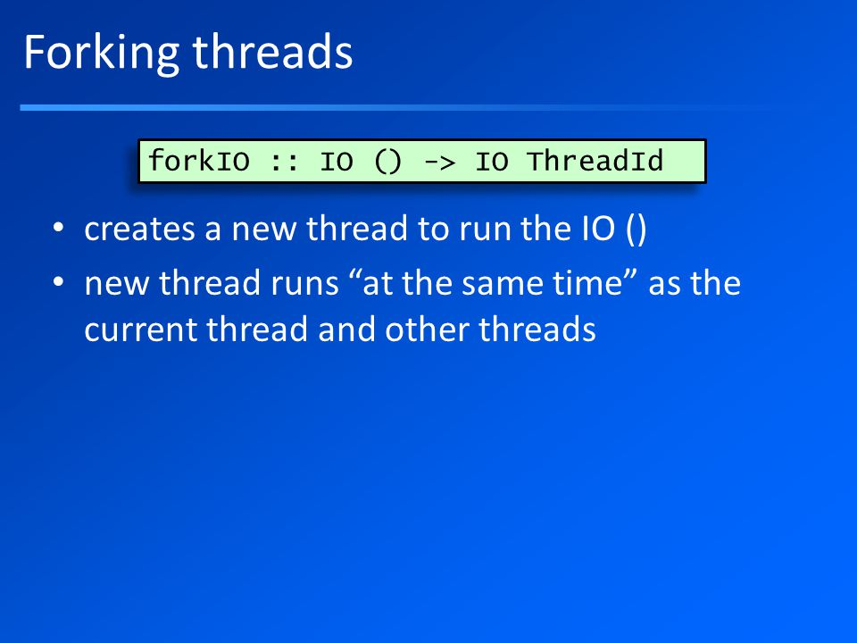 Forking threads creates a new thread to run the IO () new thread runs at the same time as the current thread and other threads forkIO :: IO () -> IO ThreadId