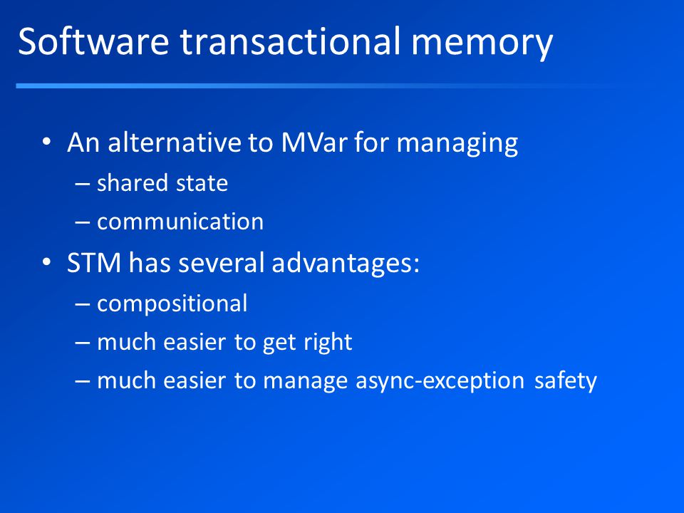 Software transactional memory An alternative to MVar for managing – shared state – communication STM has several advantages: – compositional – much easier to get right – much easier to manage async-exception safety