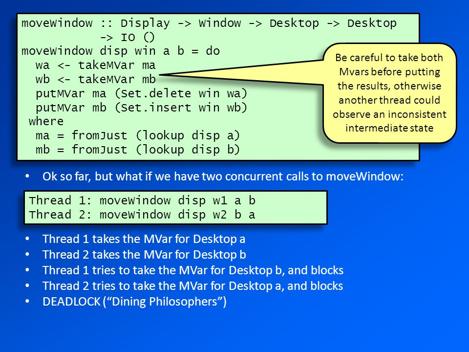 moveWindow :: Display -> Window -> Desktop -> Desktop -> IO () moveWindow disp win a b = do wa <- takeMVar ma wb <- takeMVar mb putMVar ma (Set.delete win wa) putMVar mb (Set.insert win wb) where ma = fromJust (lookup disp a) mb = fromJust (lookup disp b) moveWindow :: Display -> Window -> Desktop -> Desktop -> IO () moveWindow disp win a b = do wa <- takeMVar ma wb <- takeMVar mb putMVar ma (Set.delete win wa) putMVar mb (Set.insert win wb) where ma = fromJust (lookup disp a) mb = fromJust (lookup disp b) Be careful to take both Mvars before putting the results, otherwise another thread could observe an inconsistent intermediate state Ok so far, but what if we have two concurrent calls to moveWindow: Thread 1 takes the MVar for Desktop a Thread 2 takes the MVar for Desktop b Thread 1 tries to take the MVar for Desktop b, and blocks Thread 2 tries to take the MVar for Desktop a, and blocks DEADLOCK ( Dining Philosophers ) Thread 1: moveWindow disp w1 a b Thread 2: moveWindow disp w2 b a Thread 1: moveWindow disp w1 a b Thread 2: moveWindow disp w2 b a