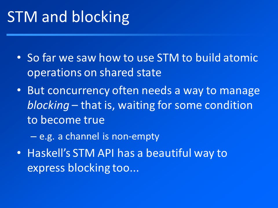 STM and blocking So far we saw how to use STM to build atomic operations on shared state But concurrency often needs a way to manage blocking – that is, waiting for some condition to become true – e.g.
