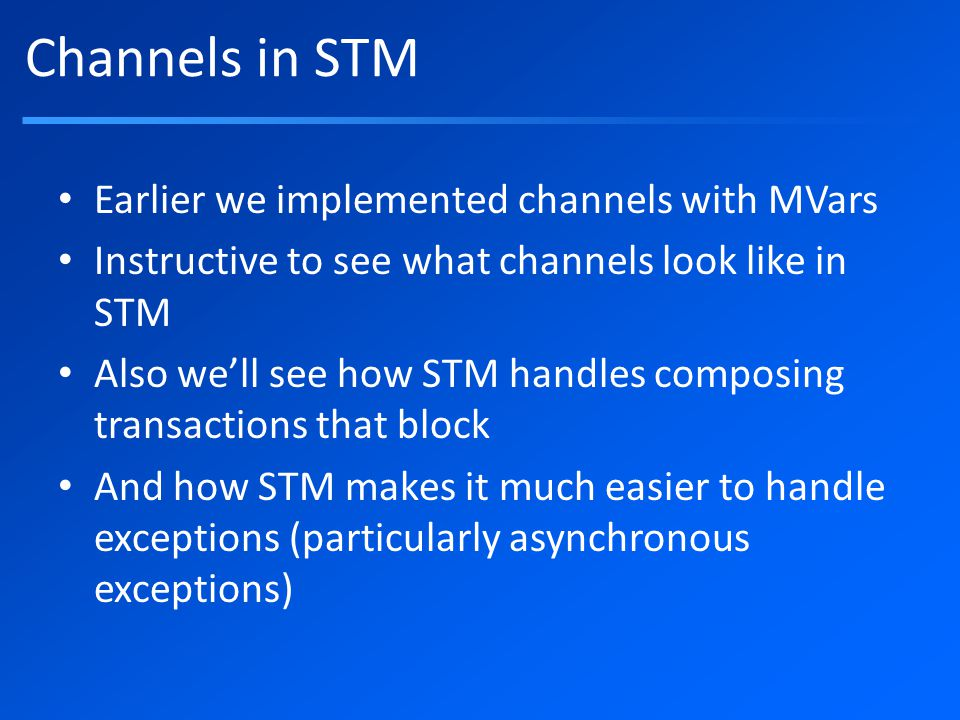 Channels in STM Earlier we implemented channels with MVars Instructive to see what channels look like in STM Also we'll see how STM handles composing transactions that block And how STM makes it much easier to handle exceptions (particularly asynchronous exceptions)