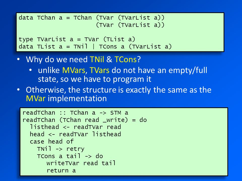 data TChan a = TChan (TVar (TVarList a)) (TVar (TVarList a)) type TVarList a = TVar (TList a) data TList a = TNil | TCons a (TVarList a) data TChan a = TChan (TVar (TVarList a)) (TVar (TVarList a)) type TVarList a = TVar (TList a) data TList a = TNil | TCons a (TVarList a) readTChan :: TChan a -> STM a readTChan (TChan read _write) = do listhead <- readTVar read head <- readTVar listhead case head of TNil -> retry TCons a tail -> do writeTVar read tail return a readTChan :: TChan a -> STM a readTChan (TChan read _write) = do listhead <- readTVar read head <- readTVar listhead case head of TNil -> retry TCons a tail -> do writeTVar read tail return a Why do we need TNil & TCons.