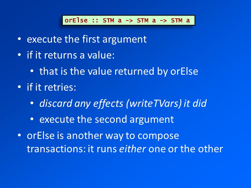 execute the first argument if it returns a value: that is the value returned by orElse if it retries: discard any effects (writeTVars) it did execute the second argument orElse is another way to compose transactions: it runs either one or the other
