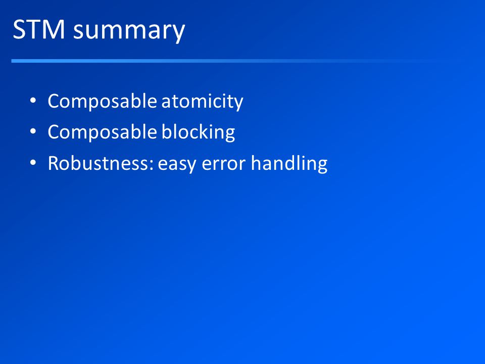 STM summary Composable atomicity Composable blocking Robustness: easy error handling