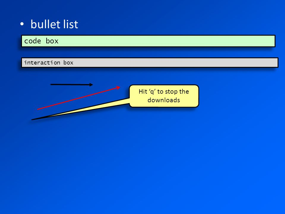 bullet list code box interaction box Hit 'q' to stop the downloads