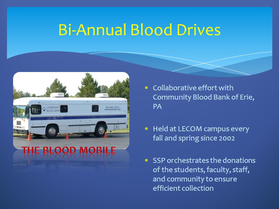 Bi-Annual Blood Drives  Collaborative effort with Community Blood Bank of Erie, PA  Held at LECOM campus every fall and spring since 2002  SSP orchestrates the donations of the students, faculty, staff, and community to ensure efficient collection