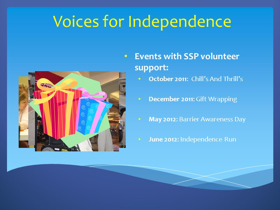 Voices for Independence Events with SSP volunteer support: October 2011: Chill's And Thrill's December 2011: Gift Wrapping May 2012: Barrier Awareness Day June 2012: Independence Run