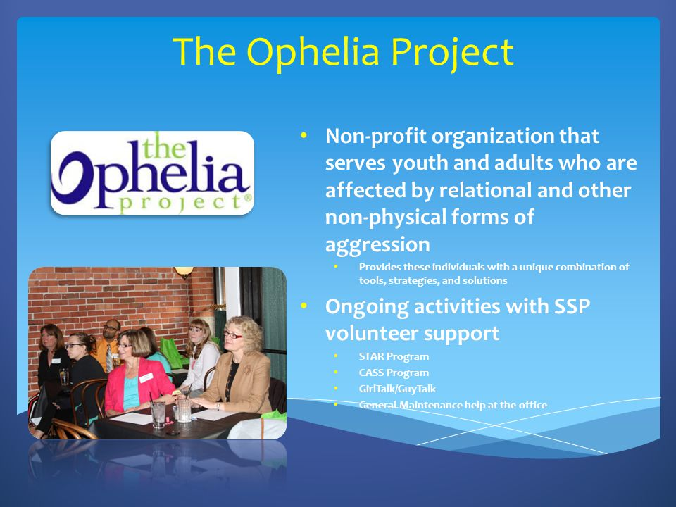 The Ophelia Project Non-profit organization that serves youth and adults who are affected by relational and other non-physical forms of aggression Provides these individuals with a unique combination of tools, strategies, and solutions Ongoing activities with SSP volunteer support STAR Program CASS Program GirlTalk/GuyTalk General Maintenance help at the office