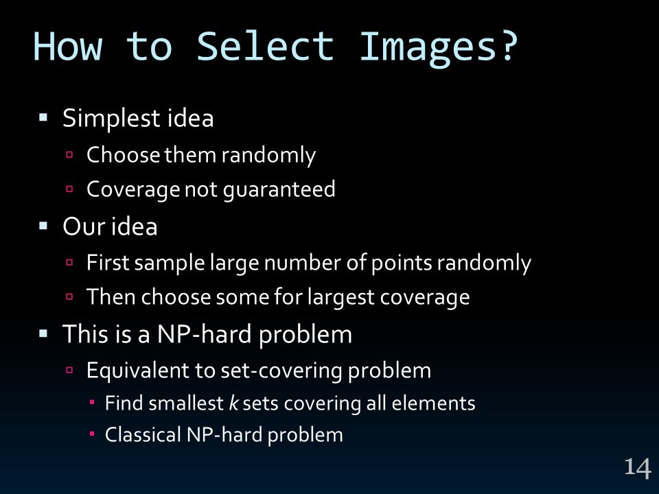 How to Select Images?  Simplest idea  Choose them randomly  Coverage not guaranteed  Our idea  First sample large number of points randomly  The