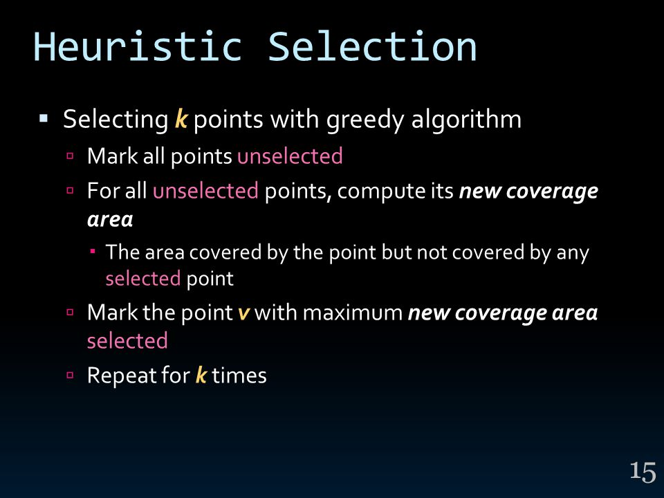 Heuristic Selection  Selecting k points with greedy algorithm  Mark all points unselected  For all unselected points, compute its new coverage area