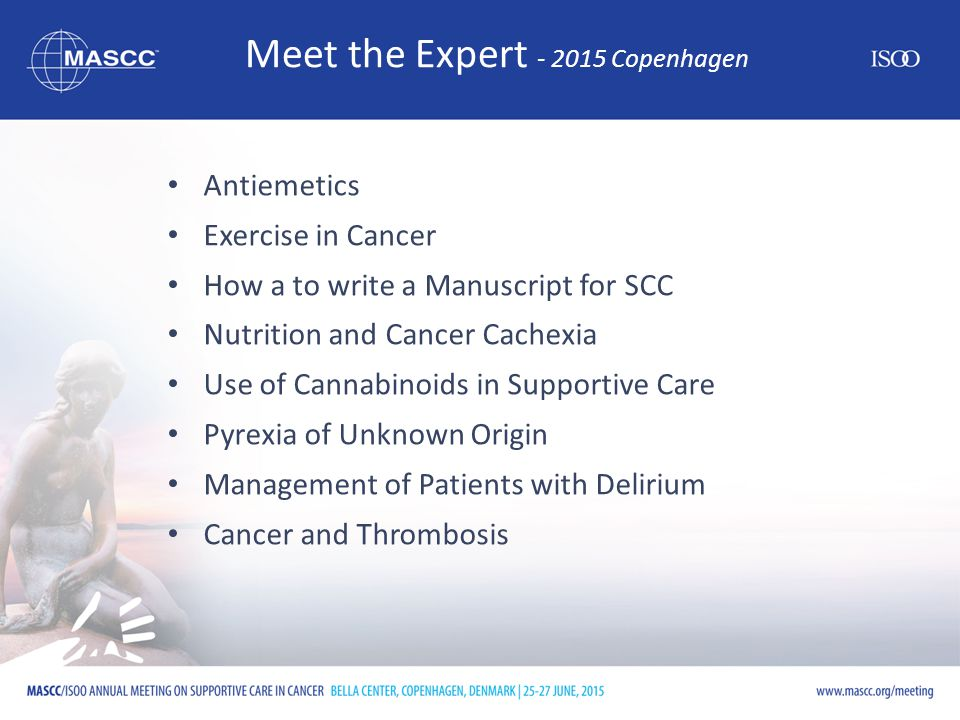Meet the Expert - 2015 Copenhagen Antiemetics Exercise in Cancer How a to write a Manuscript for SCC Nutrition and Cancer Cachexia Use of Cannabinoids in Supportive Care Pyrexia of Unknown Origin Management of Patients with Delirium Cancer and Thrombosis