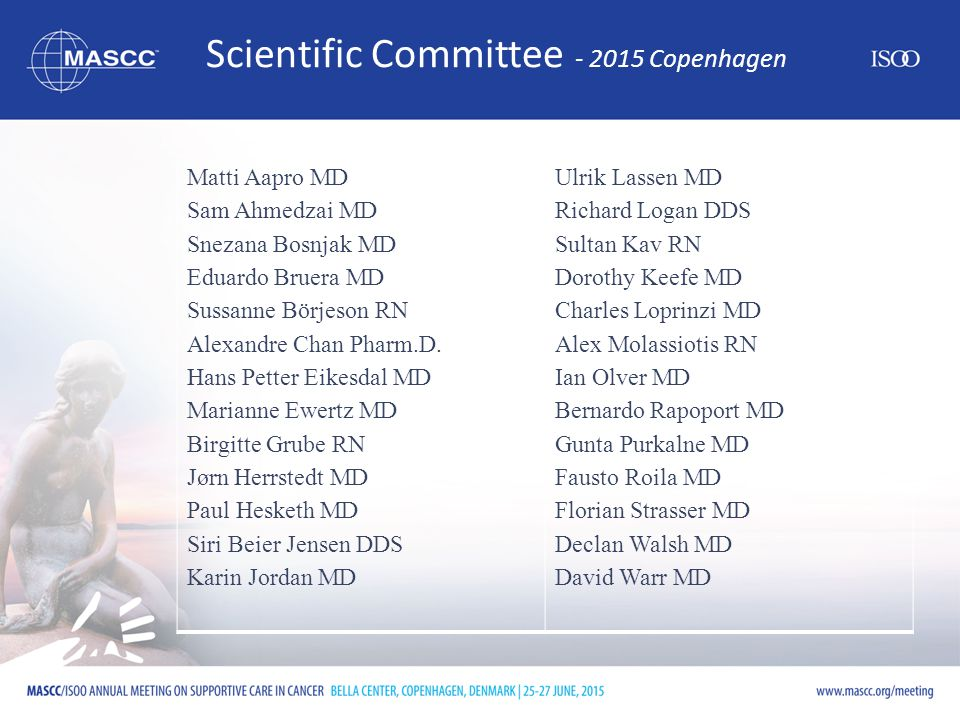 Scientific Committee - 2015 Copenhagen Matti Aapro MD Sam Ahmedzai MD Snezana Bosnjak MD Eduardo Bruera MD Sussanne Börjeson RN Alexandre Chan Pharm.D.
