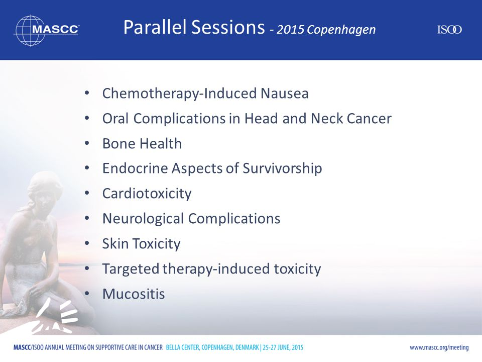 Parallel Sessions - 2015 Copenhagen Chemotherapy-Induced Nausea Oral Complications in Head and Neck Cancer Bone Health Endocrine Aspects of Survivorship Cardiotoxicity Neurological Complications Skin Toxicity Targeted therapy-induced toxicity Mucositis