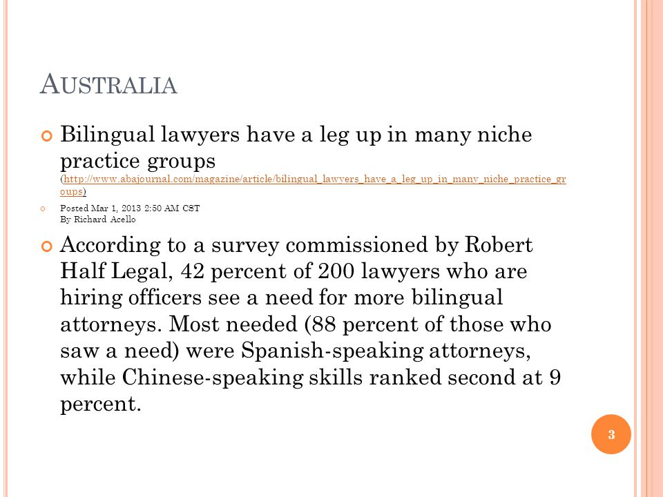 A USTRALIA Bilingual lawyers have a leg up in many niche practice groups (http://www.abajournal.com/magazine/article/bilingual_lawyers_have_a_leg_up_in_many_niche_practice_gr oups)http://www.abajournal.com/magazine/article/bilingual_lawyers_have_a_leg_up_in_many_niche_practice_gr oups Posted Mar 1, 2013 2:50 AM CST By Richard Acello According to a survey commissioned by Robert Half Legal, 42 percent of 200 lawyers who are hiring officers see a need for more bilingual attorneys.