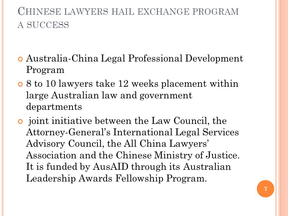 C HINESE LAWYERS HAIL EXCHANGE PROGRAM A SUCCESS Australia-China Legal Professional Development Program 8 to 10 lawyers take 12 weeks placement within large Australian law and government departments joint initiative between the Law Council, the Attorney-General's International Legal Services Advisory Council, the All China Lawyers' Association and the Chinese Ministry of Justice.