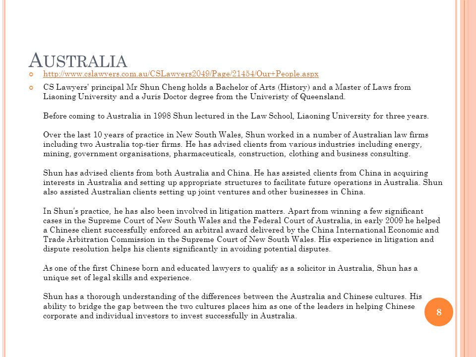 A USTRALIA http://www.cslawyers.com.au/CSLawyers2049/Page/21454/Our+People.aspx CS Lawyers principal Mr Shun Cheng holds a Bachelor of Arts (History) and a Master of Laws from Liaoning University and a Juris Doctor degree from the Univeristy of Queensland.