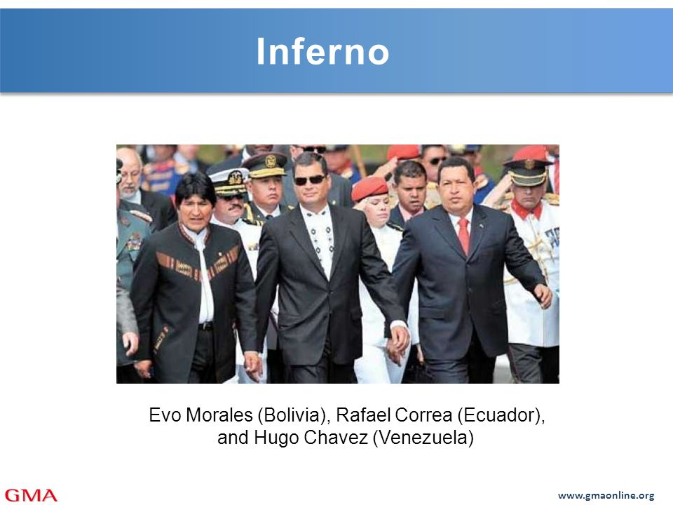 www.gmaonline.org Inferno Evo Morales (Bolivia), Rafael Correa (Ecuador), and Hugo Chavez (Venezuela)