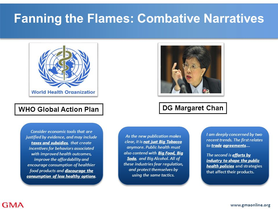 www.gmaonline.org Fanning the Flames: Combative Narratives WHO Global Action Plan DG Margaret Chan Consider economic tools that are justified by evidence, and may include taxes and subsidies, that create incentives for behaviors associated with improved health outcomes, improve the affordability and encourage consumption of healthier food products and discourage the consumption of less healthy options.