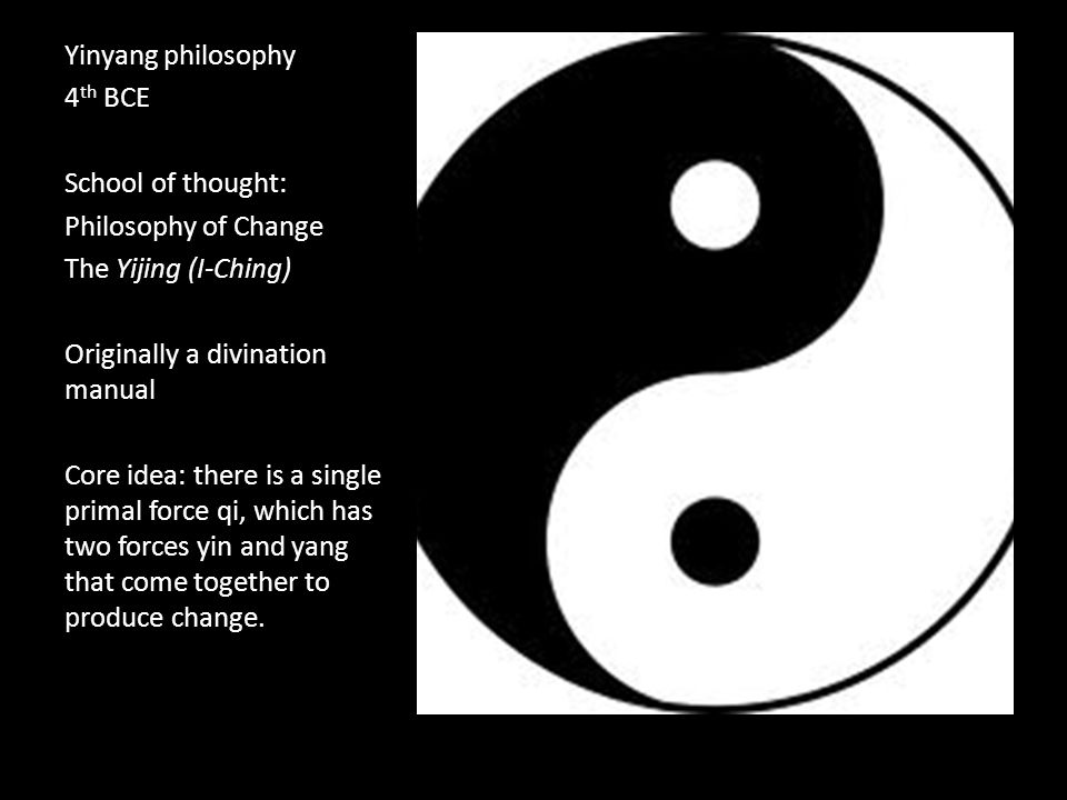 Yinyang philosophy 4 th BCE School of thought: Philosophy of Change The Yijing (I-Ching) Originally a divination manual Core idea: there is a single primal force qi, which has two forces yin and yang that come together to produce change.