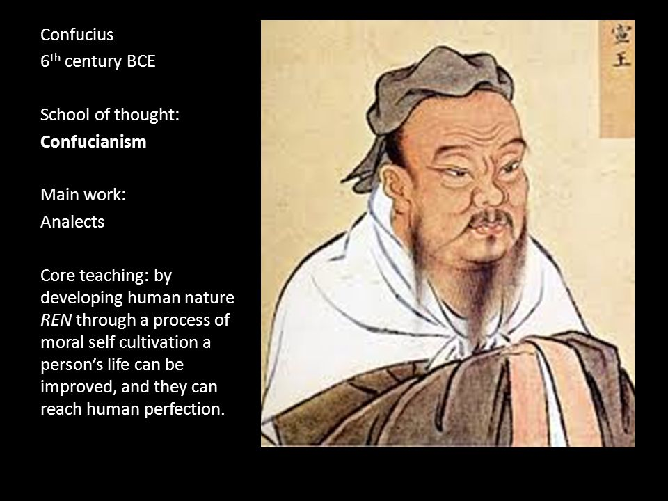 Confucius 6 th century BCE School of thought: Confucianism Main work: Analects Core teaching: by developing human nature REN through a process of moral self cultivation a person's life can be improved, and they can reach human perfection.