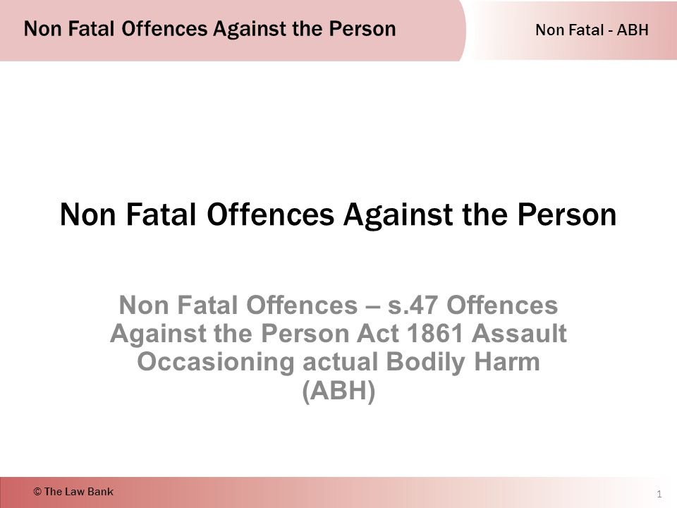 Non Fatal - ABH Non Fatal Offences Against the Person © The Law Bank Non Fatal Offences Against the Person Non Fatal Offences – s.47 Offences Against the Person Act 1861 Assault Occasioning actual Bodily Harm (ABH) 1